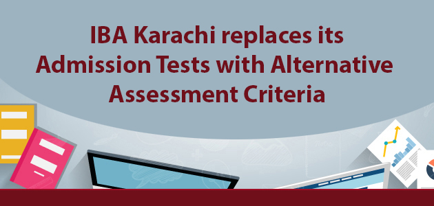 IBA Karachi replaces its Admission Tests with Alternative Assessment Criteria